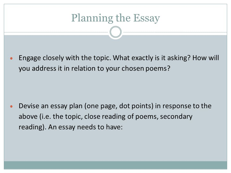 All Essays Need…  An Introduction: which gives an overview of your response to the topic (also called the argument, the thesis) in relation to the poems;  A series of key points: which explicate that argument, and which usually correspond to the sequence of paragraphs;  A Conclusion: which pulls together the threads of your discussion and directly mirrors the intro.