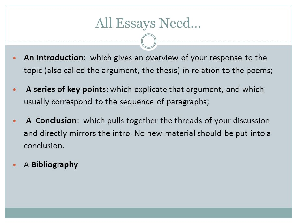 All Essays Need…  An Introduction: which gives an overview of your response to the topic (also called the argument, the thesis) in relation to the po