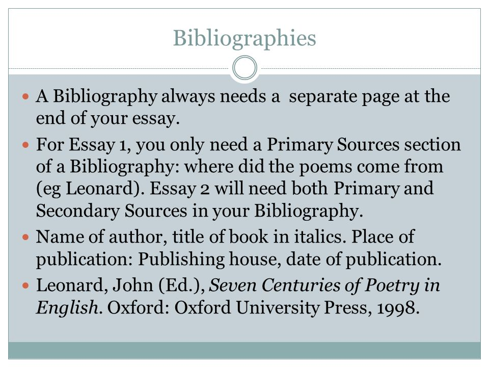 Bibliographies A Bibliography always needs a separate page at the end of your essay. For Essay 1, you only need a Primary Sources section of a Bibliog