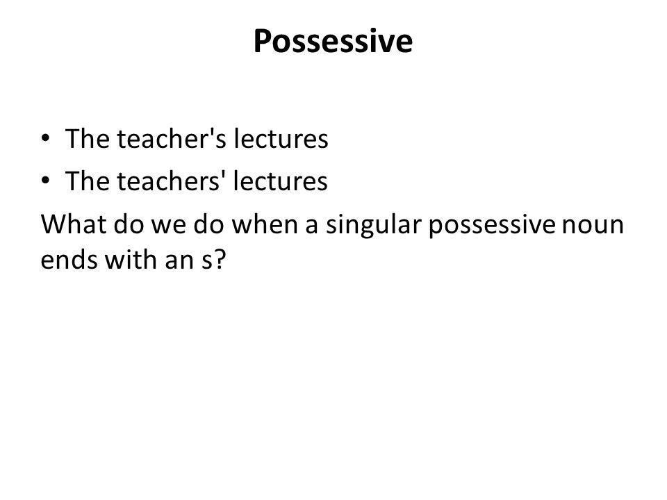Possessive The teacher s lectures The teachers lectures What do we do when a singular possessive noun ends with an s