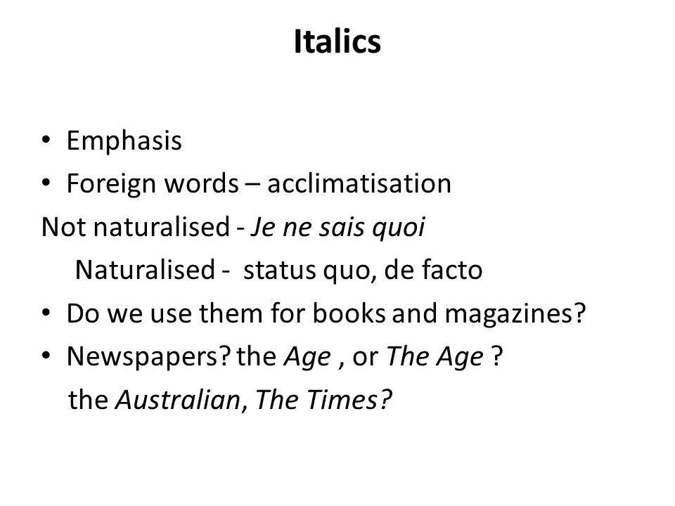 Italics Emphasis Foreign words – acclimatisation Not naturalised - Je ne sais quoi Naturalised - status quo, de facto Do we use them for books and magazines.