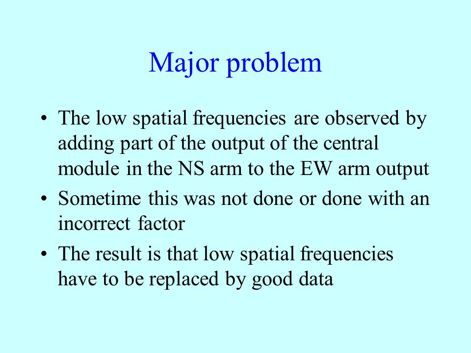 Major problem The low spatial frequencies are observed by adding part of the output of the central module in the NS arm to the EW arm output Sometime this was not done or done with an incorrect factor The result is that low spatial frequencies have to be replaced by good data