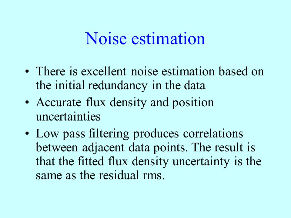 Noise estimation There is excellent noise estimation based on the initial redundancy in the data Accurate flux density and position uncertainties Low pass filtering produces correlations between adjacent data points.