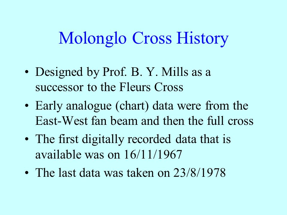 Molonglo Cross Telescope Mill's Cross design with two one mile arms 408 MHz with 2.5 MHz bandwidth Single sideband with one polarization Transit telescope with 11 (later 33) beams Resolution is 2´.62 (R.A.) by 2´.86sec(Z) Declination range –90º to  20º