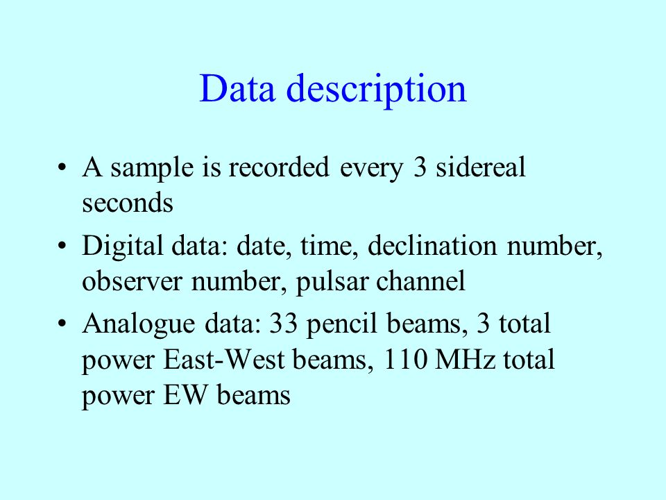 Data description A sample is recorded every 3 sidereal seconds Digital data: date, time, declination number, observer number, pulsar channel Analogue data: 33 pencil beams, 3 total power East-West beams, 110 MHz total power EW beams