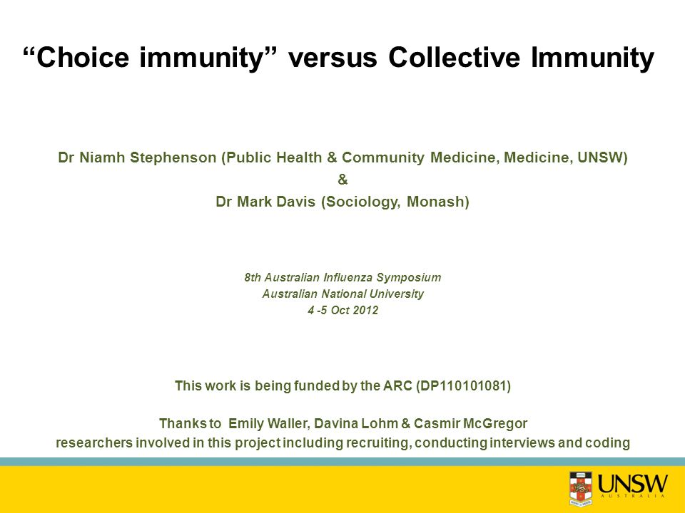 Choice immunity versus Collective Immunity Dr Niamh Stephenson (Public Health & Community Medicine, Medicine, UNSW) & Dr Mark Davis (Sociology, Monash) 8th Australian Influenza Symposium Australian National University 4 -5 Oct 2012 This work is being funded by the ARC (DP110101081) Thanks to Emily Waller, Davina Lohm & Casmir McGregor researchers involved in this project including recruiting, conducting interviews and coding
