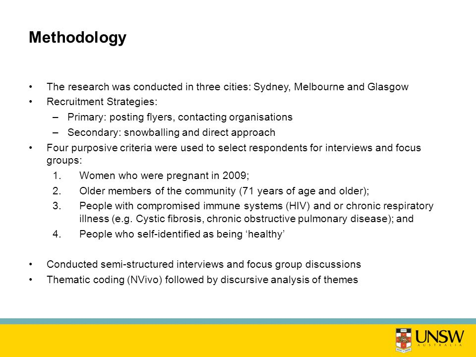 Methodology The research was conducted in three cities: Sydney, Melbourne and Glasgow Recruitment Strategies: –Primary: posting flyers, contacting organisations –Secondary: snowballing and direct approach Four purposive criteria were used to select respondents for interviews and focus groups: 1.Women who were pregnant in 2009; 2.Older members of the community (71 years of age and older); 3.People with compromised immune systems (HIV) and or chronic respiratory illness (e.g.