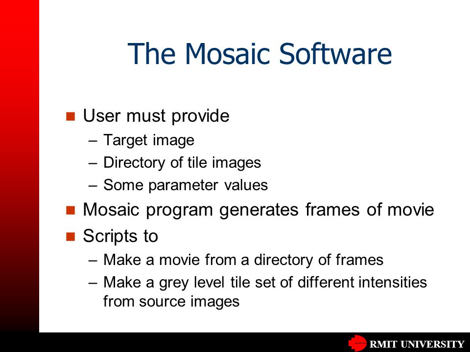RMIT UNIVERSITY The Mosaic Software User must provide –Target image –Directory of tile images –Some parameter values Mosaic program generates frames o