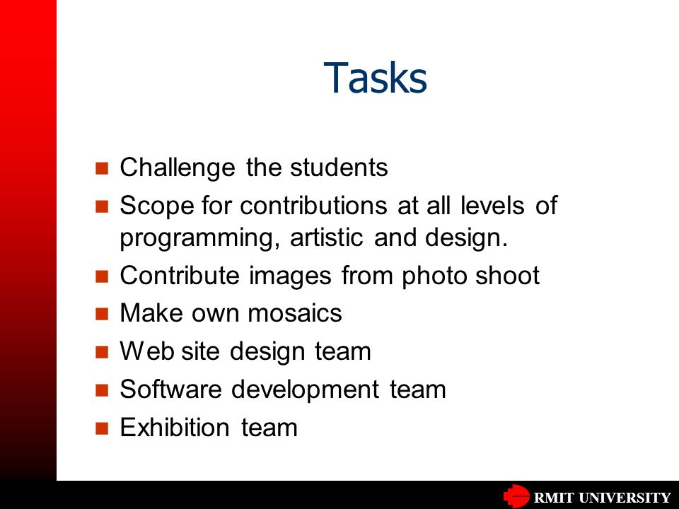 RMIT UNIVERSITY Tasks Challenge the students Scope for contributions at all levels of programming, artistic and design. Contribute images from photo s