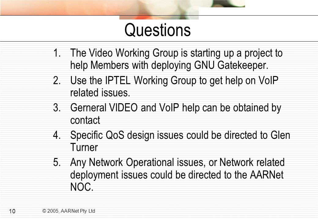 © 2005, AARNet Pty Ltd 10 Questions 1.The Video Working Group is starting up a project to help Members with deploying GNU Gatekeeper.