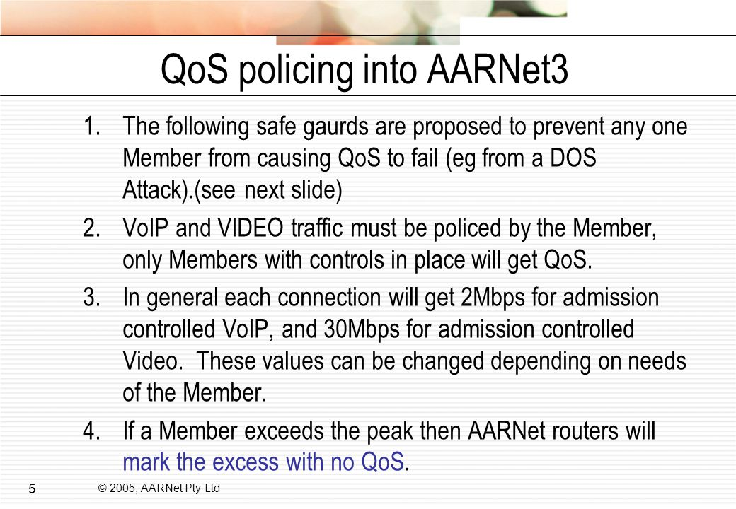 © 2005, AARNet Pty Ltd 5 QoS policing into AARNet3 1.The following safe gaurds are proposed to prevent any one Member from causing QoS to fail (eg from a DOS Attack).(see next slide) 2.VoIP and VIDEO traffic must be policed by the Member, only Members with controls in place will get QoS.