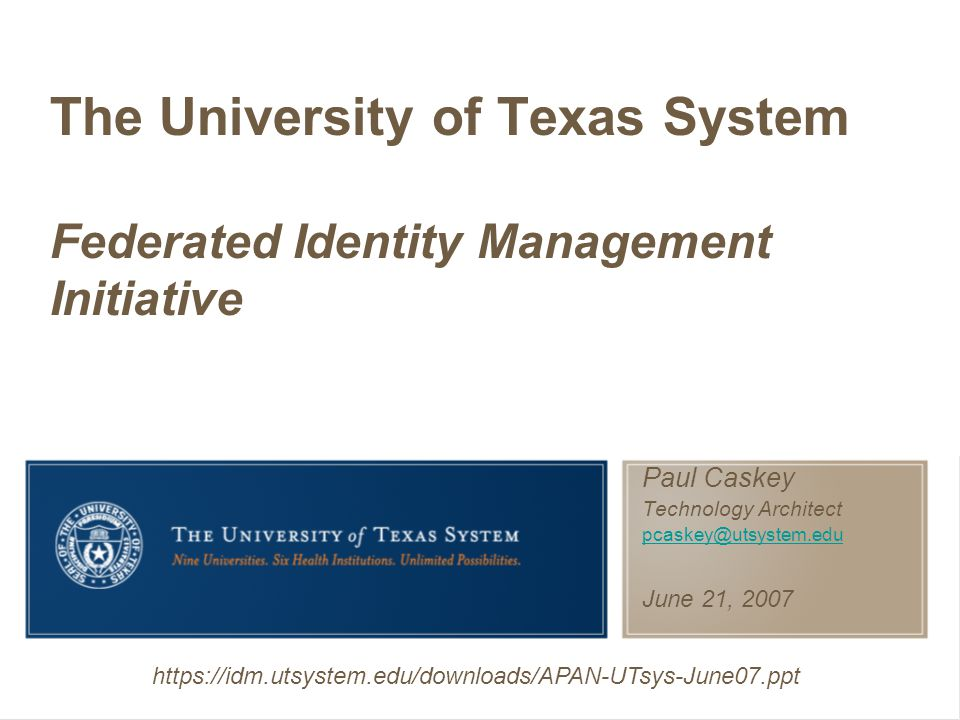 Paul Caskey Technology Architect pcaskey@utsystem.edu June 21, 2007 The University of Texas System Federated Identity Management Initiative https://idm.utsystem.edu/downloads/APAN-UTsys-June07.ppt