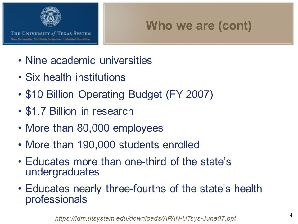 4 https://idm.utsystem.edu/downloads/APAN-UTsys-June07.ppt Who we are (cont) Nine academic universities Six health institutions $10 Billion Operating Budget (FY 2007) $1.7 Billion in research More than 80,000 employees More than 190,000 students enrolled Educates more than one-third of the state's undergraduates Educates nearly three-fourths of the state's health professionals