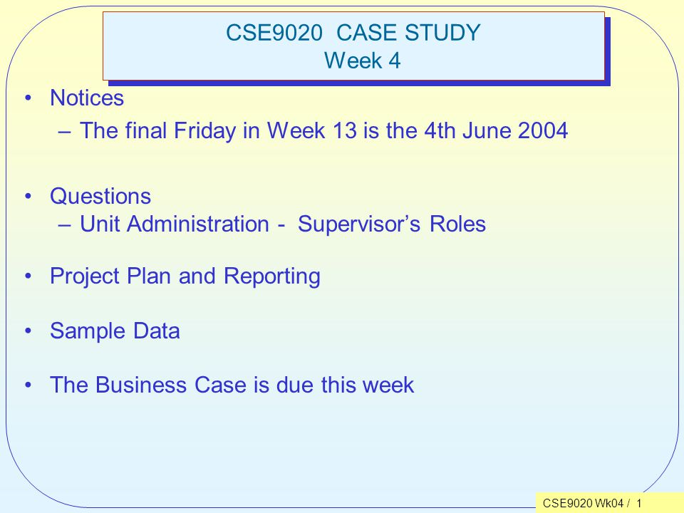 CSE9020 Wk04 / 1 CSE9020 CASE STUDY Week 4 Notices –The final Friday in Week 13 is the 4th June 2004 Questions –Unit Administration - Supervisor's Roles Project Plan and Reporting Sample Data The Business Case is due this week