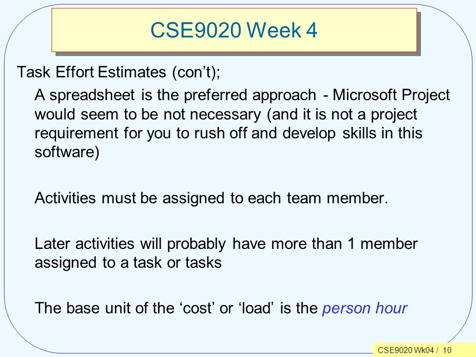 CSE9020 Wk04 / 10 CSE9020 Week 4 Task Effort Estimates (con't); A spreadsheet is the preferred approach - Microsoft Project would seem to be not necessary (and it is not a project requirement for you to rush off and develop skills in this software) Activities must be assigned to each team member.