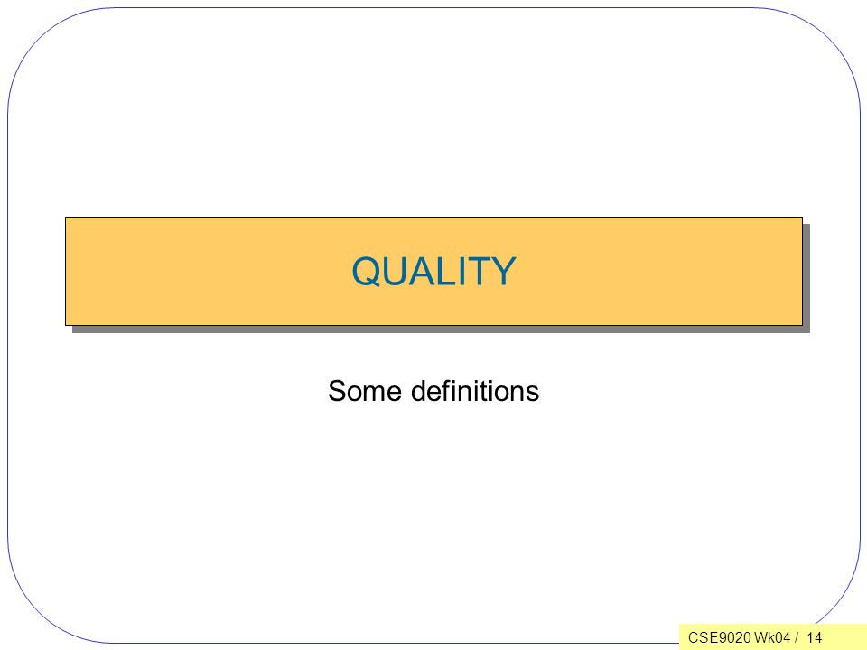 CSE9020 Wk04 / 14 QUALITY Some definitions