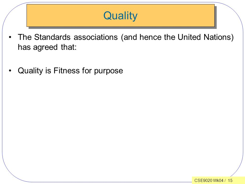 CSE9020 Wk04 / 15 Quality The Standards associations (and hence the United Nations) has agreed that: Quality is Fitness for purpose