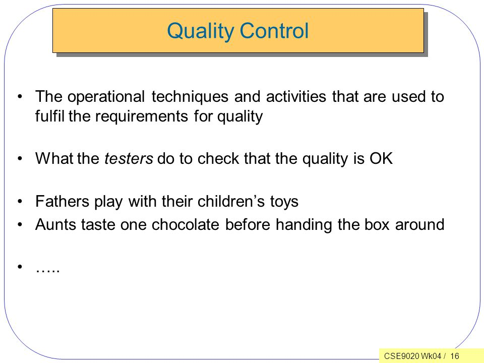 CSE9020 Wk04 / 16 Quality Control The operational techniques and activities that are used to fulfil the requirements for quality What the testers do to check that the quality is OK Fathers play with their children's toys Aunts taste one chocolate before handing the box around …..