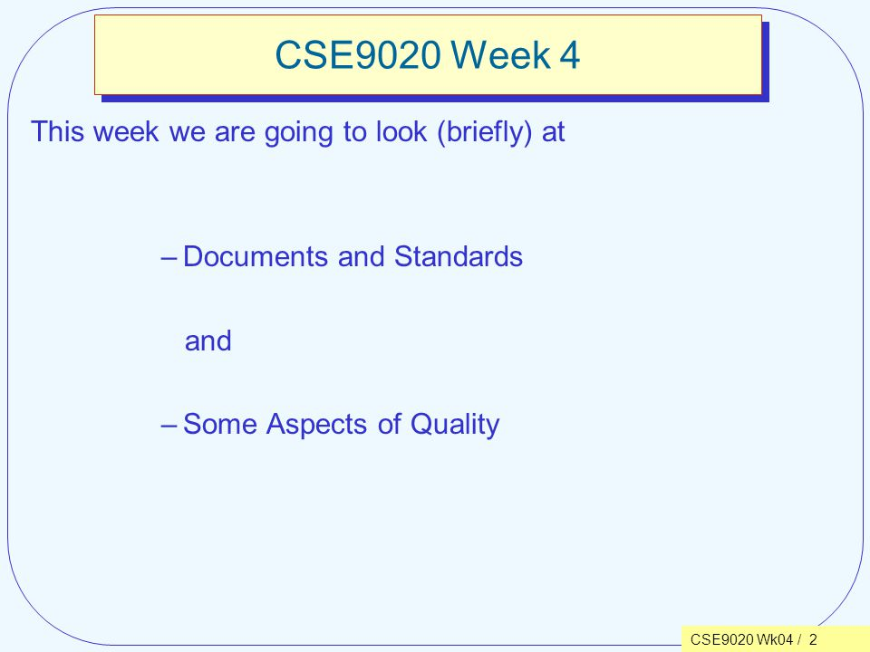 CSE9020 Wk04 / 2 CSE9020 Week 4 This week we are going to look (briefly) at –Documents and Standards and –Some Aspects of Quality