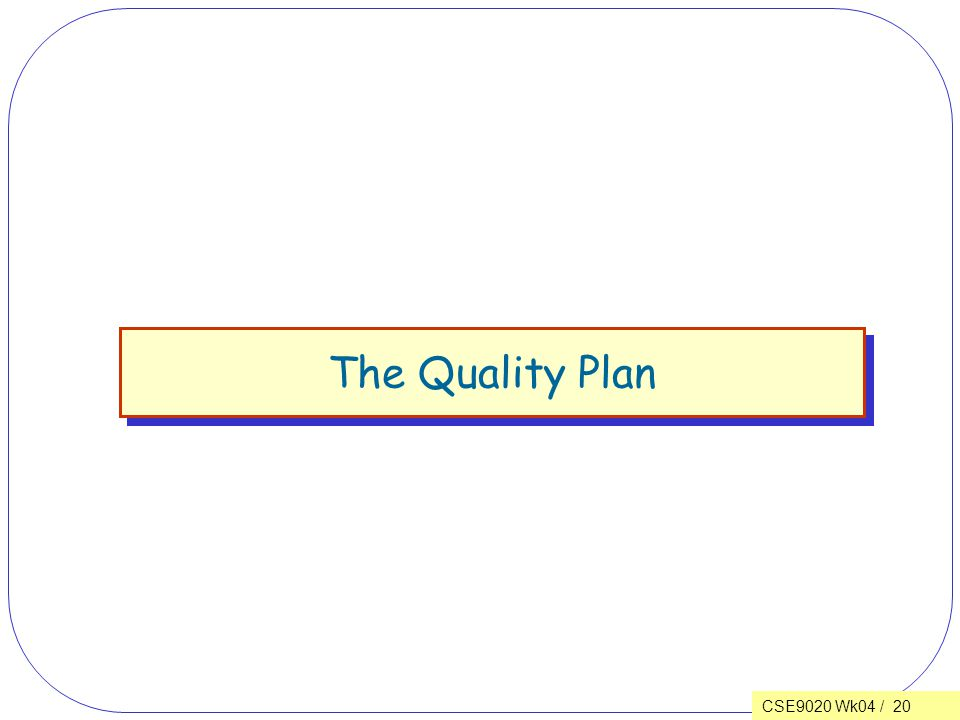CSE9020 Wk04 / 20 The Quality Plan