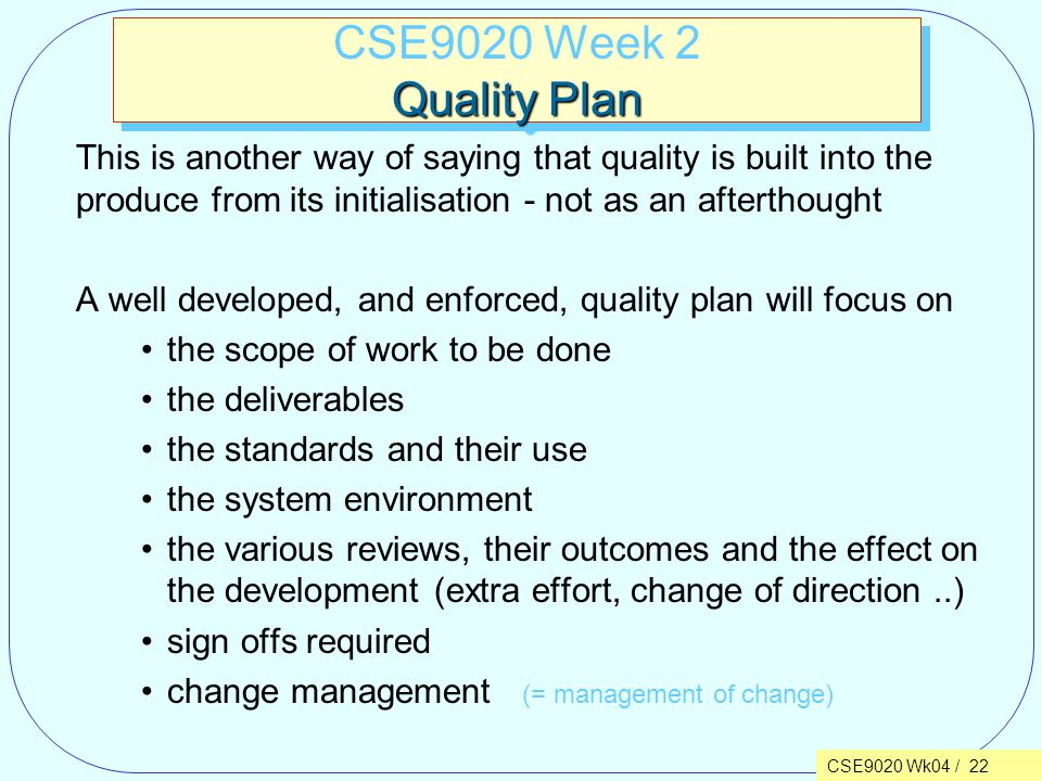 CSE9020 Wk04 / 22 Quality Plan CSE9020 Week 2 Quality Plan This is another way of saying that quality is built into the produce from its initialisation - not as an afterthought A well developed, and enforced, quality plan will focus on the scope of work to be done the deliverables the standards and their use the system environment the various reviews, their outcomes and the effect on the development (extra effort, change of direction..) sign offs required change management (= management of change)