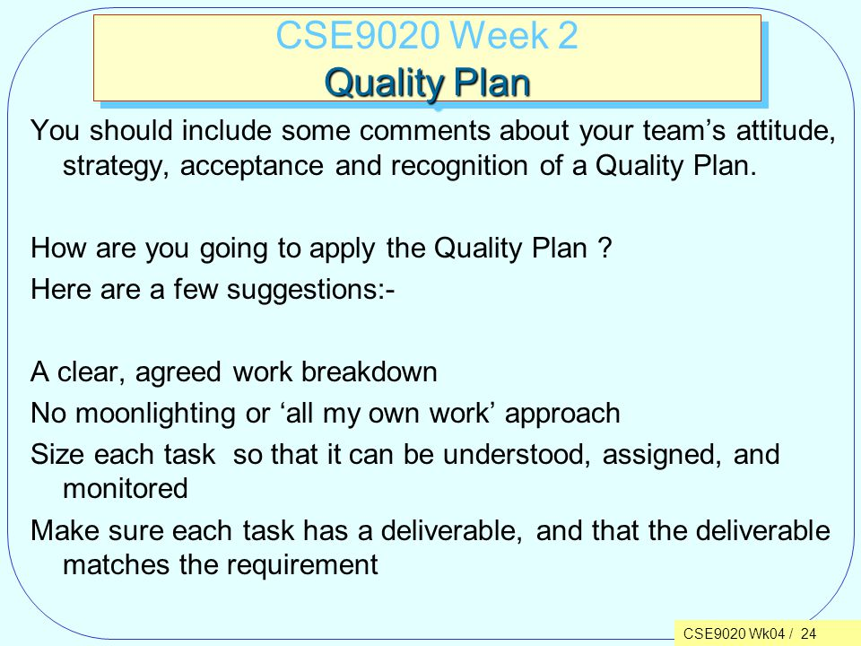 CSE9020 Wk04 / 24 Quality Plan CSE9020 Week 2 Quality Plan You should include some comments about your team's attitude, strategy, acceptance and recognition of a Quality Plan.