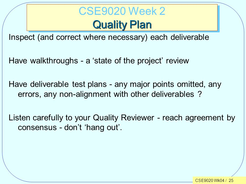 CSE9020 Wk04 / 25 Quality Plan CSE9020 Week 2 Quality Plan Inspect (and correct where necessary) each deliverable Have walkthroughs - a 'state of the project' review Have deliverable test plans - any major points omitted, any errors, any non-alignment with other deliverables .