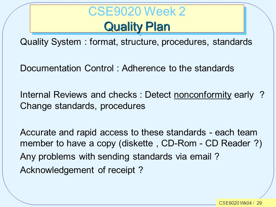 CSE9020 Wk04 / 29 Quality Plan CSE9020 Week 2 Quality Plan Quality System : format, structure, procedures, standards Documentation Control : Adherence to the standards Internal Reviews and checks : Detect nonconformity early .
