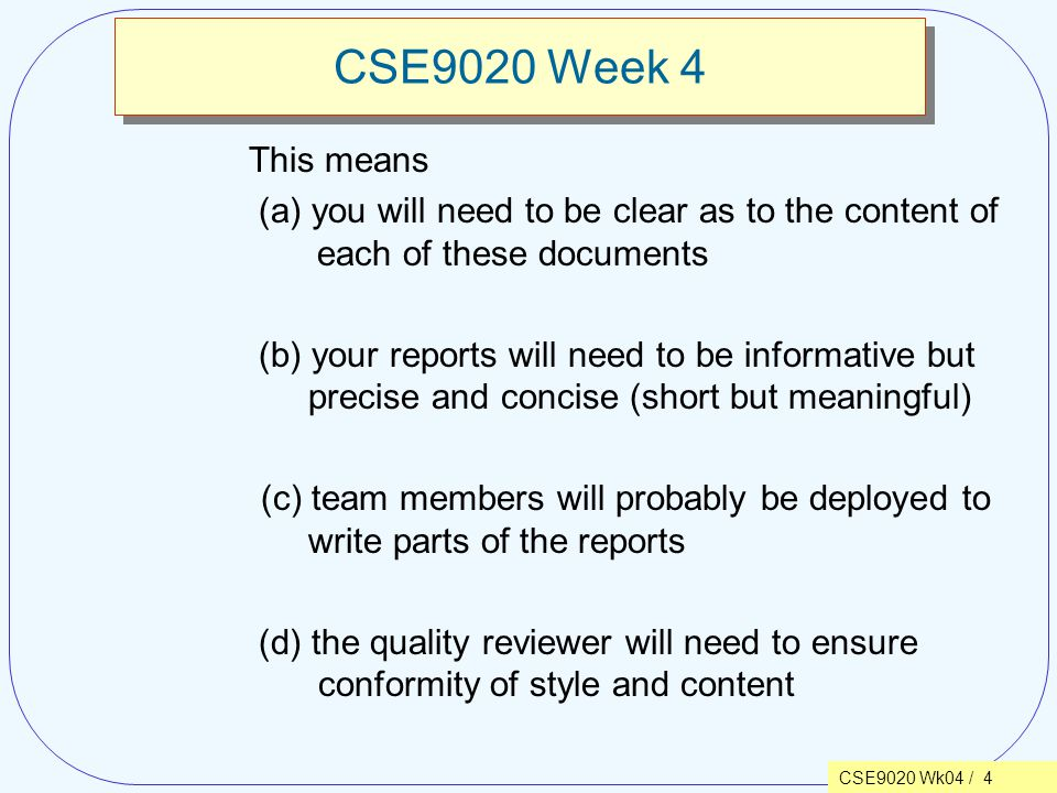 CSE9020 Wk04 / 4 CSE9020 Week 4 This means (a) you will need to be clear as to the content of each of these documents (b) your reports will need to be informative but precise and concise (short but meaningful) (c) team members will probably be deployed to write parts of the reports (d) the quality reviewer will need to ensure conformity of style and content
