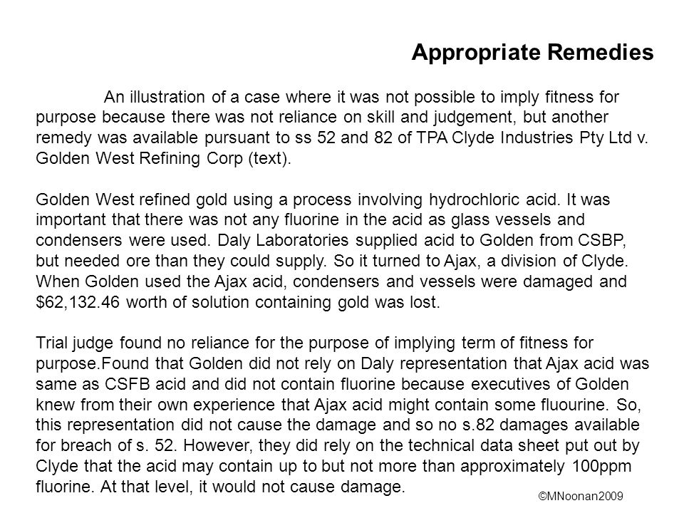 ©MNoonan2009 Appropriate Remedies An illustration of a case where it was not possible to imply fitness for purpose because there was not reliance on skill and judgement, but another remedy was available pursuant to ss 52 and 82 of TPA Clyde Industries Pty Ltd v.