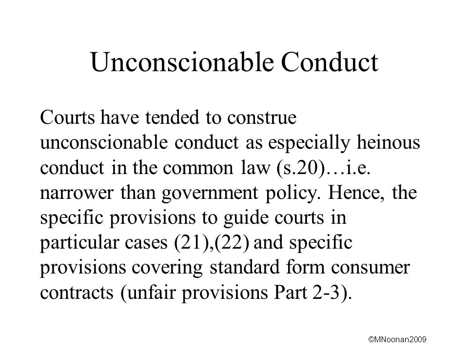 ©MNoonan2009 Unconscionable Conduct Courts have tended to construe unconscionable conduct as especially heinous conduct in the common law (s.20)…i.e.