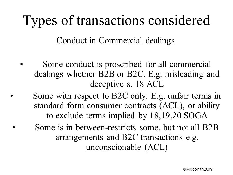 ©MNoonan2009 Types of transactions considered Conduct in Commercial dealings Some conduct is proscribed for all commercial dealings whether B2B or B2C.