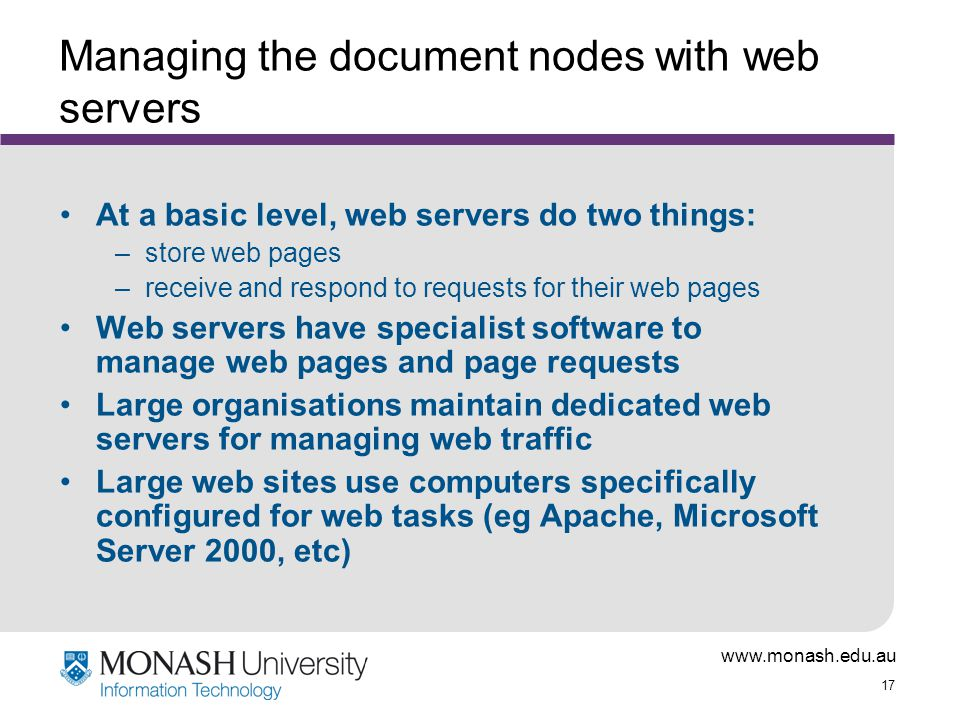17 Managing the document nodes with web servers At a basic level, web servers do two things: –store web pages –receive and respond to requests for their web pages Web servers have specialist software to manage web pages and page requests Large organisations maintain dedicated web servers for managing web traffic Large web sites use computers specifically configured for web tasks (eg Apache, Microsoft Server 2000, etc)