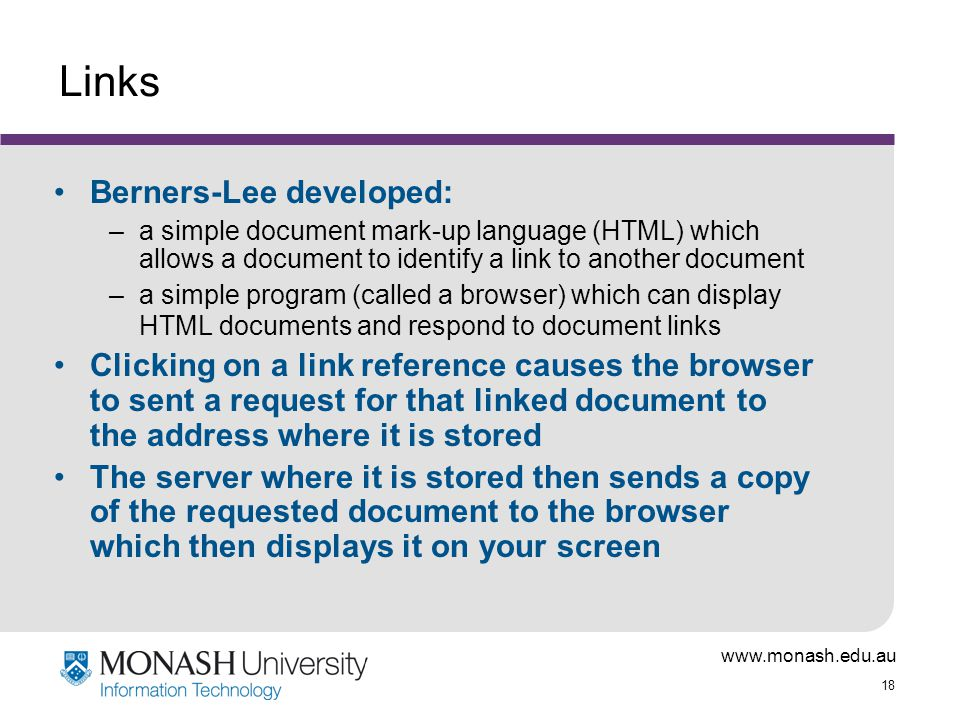 18 Links Berners-Lee developed: –a simple document mark-up language (HTML) which allows a document to identify a link to another document –a simple program (called a browser) which can display HTML documents and respond to document links Clicking on a link reference causes the browser to sent a request for that linked document to the address where it is stored The server where it is stored then sends a copy of the requested document to the browser which then displays it on your screen