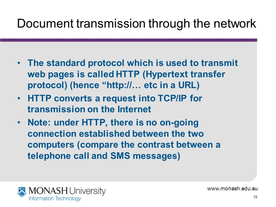19 Document transmission through the network The standard protocol which is used to transmit web pages is called HTTP (Hypertext transfer protocol) (hence   etc in a URL) HTTP converts a request into TCP/IP for transmission on the Internet Note: under HTTP, there is no on-going connection established between the two computers (compare the contrast between a telephone call and SMS messages)