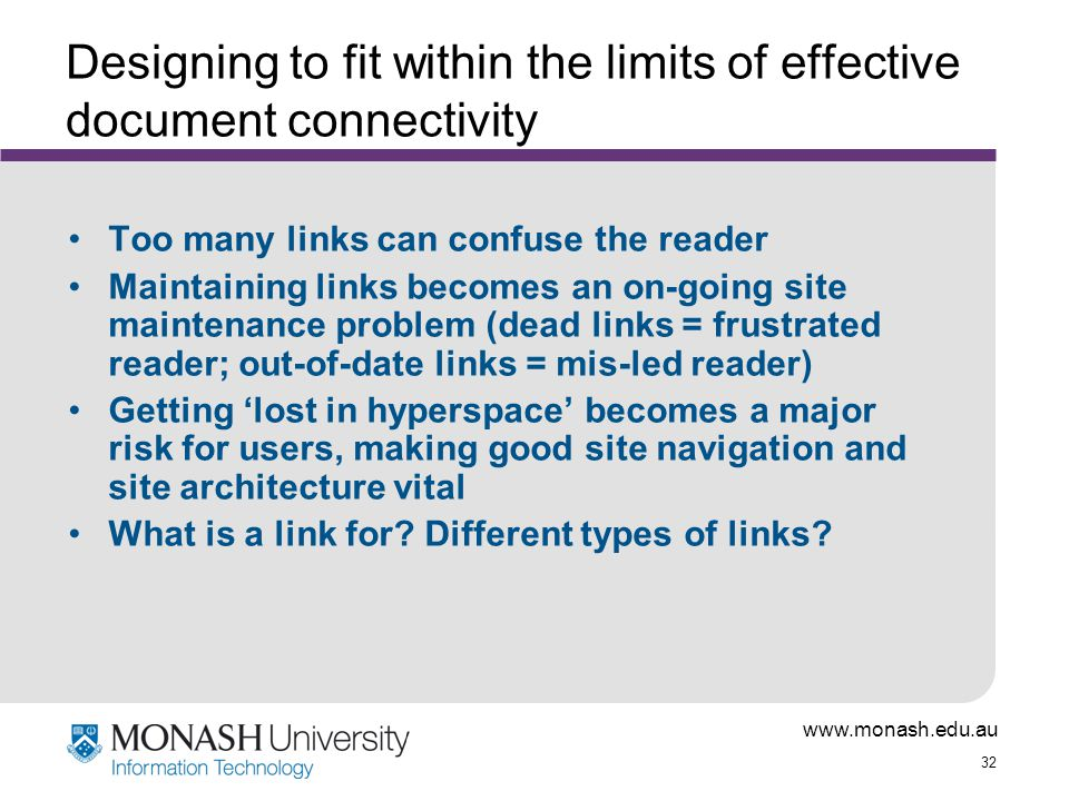 32 Designing to fit within the limits of effective document connectivity Too many links can confuse the reader Maintaining links becomes an on-going site maintenance problem (dead links = frustrated reader; out-of-date links = mis-led reader) Getting 'lost in hyperspace' becomes a major risk for users, making good site navigation and site architecture vital What is a link for.