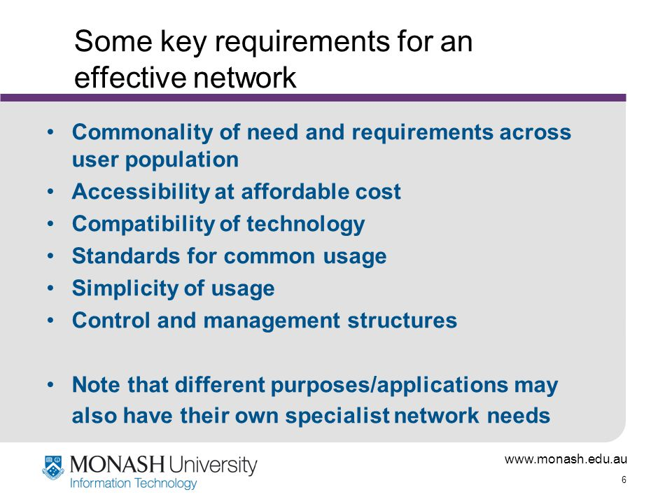 6 Some key requirements for an effective network Commonality of need and requirements across user population Accessibility at affordable cost Compatibility of technology Standards for common usage Simplicity of usage Control and management structures Note that different purposes/applications may also have their own specialist network needs