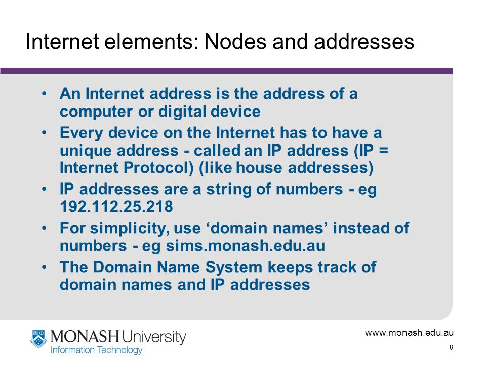8 Internet elements: Nodes and addresses An Internet address is the address of a computer or digital device Every device on the Internet has to have a unique address - called an IP address (IP = Internet Protocol) (like house addresses) IP addresses are a string of numbers - eg For simplicity, use 'domain names' instead of numbers - eg sims.monash.edu.au The Domain Name System keeps track of domain names and IP addresses