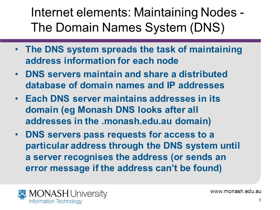 9 Internet elements: Maintaining Nodes - The Domain Names System (DNS) The DNS system spreads the task of maintaining address information for each node DNS servers maintain and share a distributed database of domain names and IP addresses Each DNS server maintains addresses in its domain (eg Monash DNS looks after all addresses in the.monash.edu.au domain) DNS servers pass requests for access to a particular address through the DNS system until a server recognises the address (or sends an error message if the address can't be found)