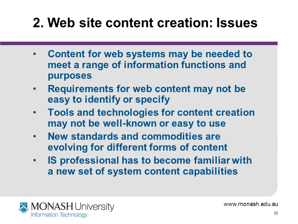 www.monash.edu.au 10 2. Web site content creation: Issues Content for web systems may be needed to meet a range of information functions and purposes