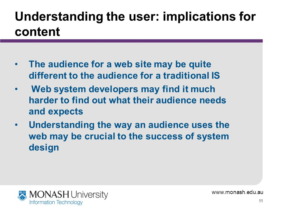 www.monash.edu.au 11 Understanding the user: implications for content The audience for a web site may be quite different to the audience for a traditional IS Web system developers may find it much harder to find out what their audience needs and expects Understanding the way an audience uses the web may be crucial to the success of system design