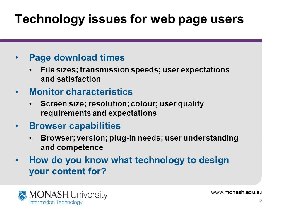 www.monash.edu.au 12 Technology issues for web page users Page download times File sizes; transmission speeds; user expectations and satisfaction Monitor characteristics Screen size; resolution; colour; user quality requirements and expectations Browser capabilities Browser; version; plug-in needs; user understanding and competence How do you know what technology to design your content for?