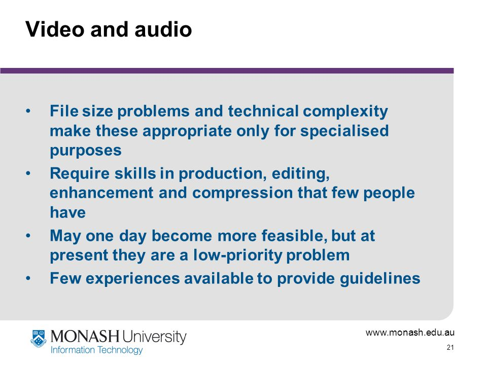 www.monash.edu.au 21 Video and audio File size problems and technical complexity make these appropriate only for specialised purposes Require skills in production, editing, enhancement and compression that few people have May one day become more feasible, but at present they are a low-priority problem Few experiences available to provide guidelines
