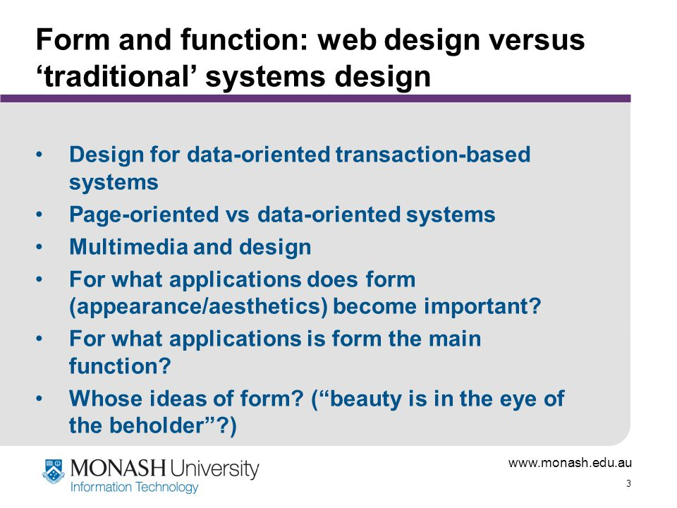 www.monash.edu.au 34 Relevant knowledge and skills Understanding the site purpose Understanding the audience and their needs Understanding the technology and its capabilities and limitations Knowing what works on the web Design skills - creativity, aesthetic sense, etc Design techniques - knowing the tricks of the trade