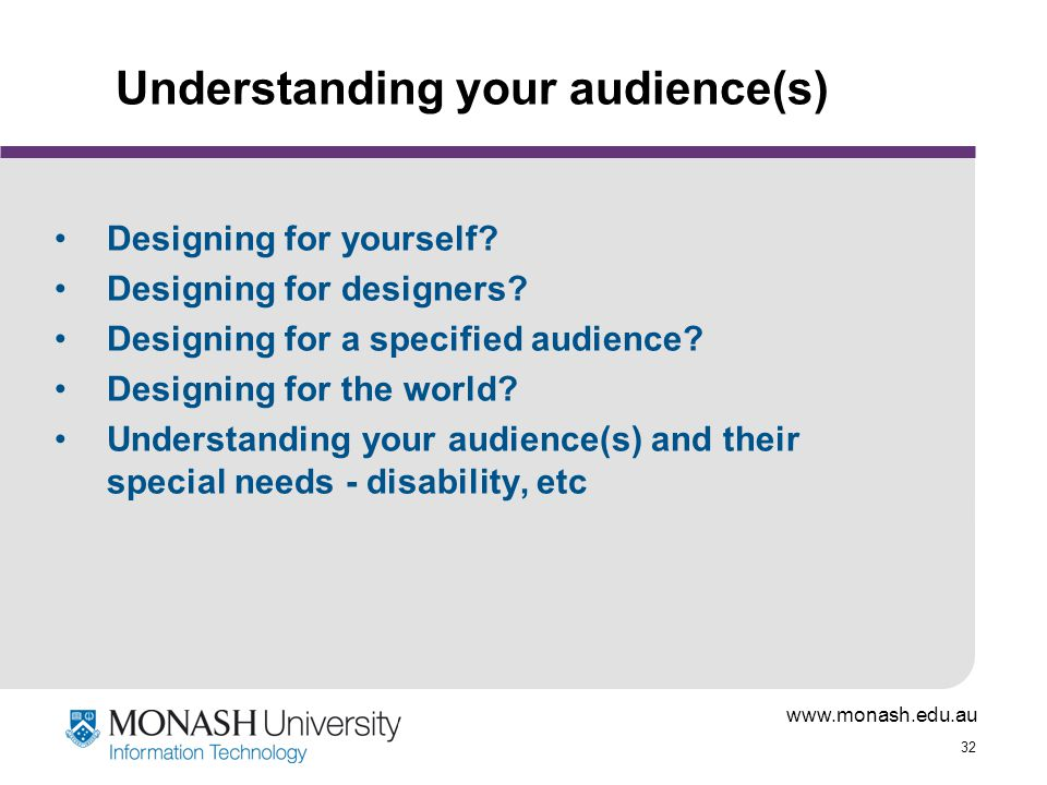 www.monash.edu.au 32 Understanding your audience(s) Designing for yourself.