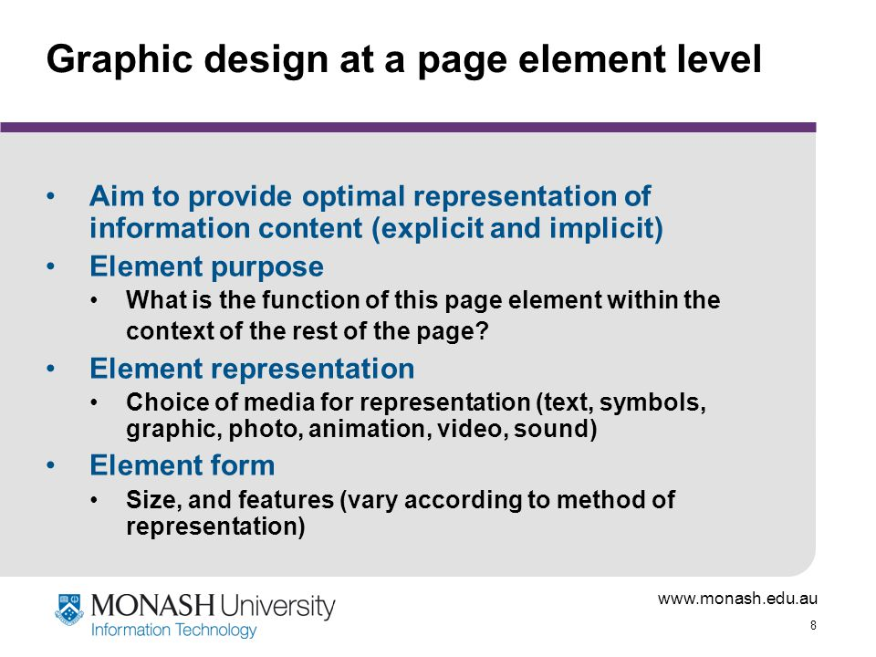 www.monash.edu.au 8 Graphic design at a page element level Aim to provide optimal representation of information content (explicit and implicit) Element purpose What is the function of this page element within the context of the rest of the page.
