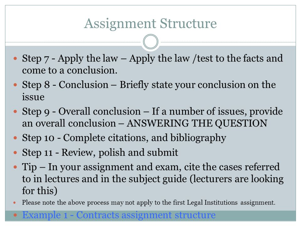 Assignment Structure Step 7 - Apply the law – Apply the law /test to the facts and come to a conclusion. Step 8 - Conclusion – Briefly state your conc