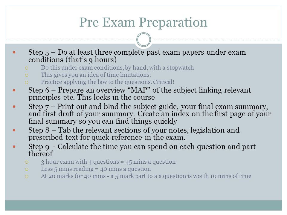 Pre Exam Preparation Step 5 – Do at least three complete past exam papers under exam conditions (that's 9 hours)  Do this under exam conditions, by h