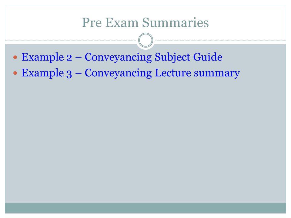 Pre Exam Summaries Example 2 – Conveyancing Subject Guide Example 3 – Conveyancing Lecture summary