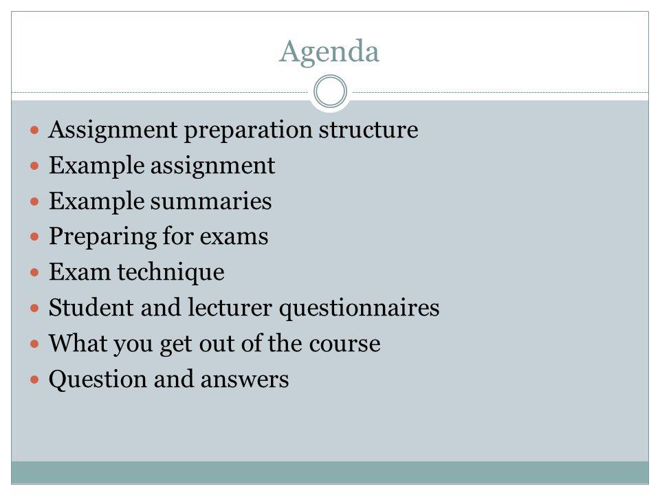 Agenda Assignment preparation structure Example assignment Example summaries Preparing for exams Exam technique Student and lecturer questionnaires Wh